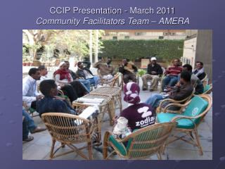 CCIP Presentation - March 2011  Community Facilitators Team – AMERA