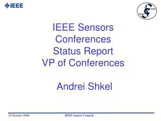 IEEE Sensors  Conferences Status Report VP of Conferences   Andrei Shkel
