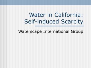 Water in California:  Self-induced Scarcity