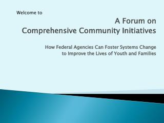 A Forum on  Comprehensive Community Initiatives How Federal Agencies Can Foster Systems Change