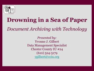 Drowning in a Sea of Paper Document Archiving with Technology Presented by: Yvonne J. Gilbert