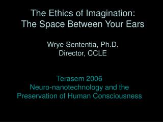The Ethics of Imagination:  The Space Between Your Ears Wrye Sententia, Ph.D. Director, CCLE
