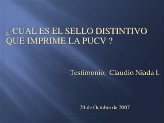 ¿ CUAL ES EL SELLO DISTINTIVO QUE IMPRIME LA PUCV ? Testimonio:  Claudio Niada I.