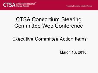 CTSA Consortium Steering Committee Web Conference Executive Committee Action Items March 16, 2010