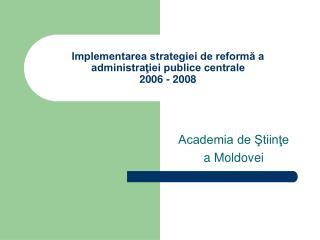 Implementarea strategiei de reform? a administra?iei publice centrale   2006 - 2008