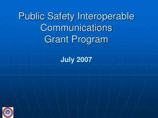 Public Safety Interoperable Communications  Grant Program   July 2007
