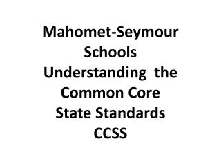 Mahomet-Seymour Schools  Understanding  the Common Core  State Standards CCSS
