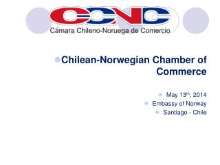 Chilean-Norwegian Chamber of Commerce May 13 th , 2014 Embassy of Norway Santiago - Chile