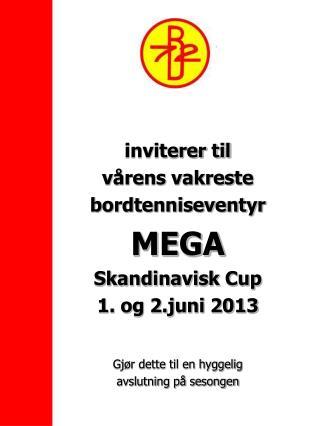 inviterer til vårens vakreste  bordtenniseventyr MEGA Skandinavisk Cup 1. og 2.juni 2013