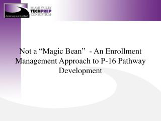 "Not a ""Magic Bean""  - An Enrollment Management Approach to P-16 Pathway Development"