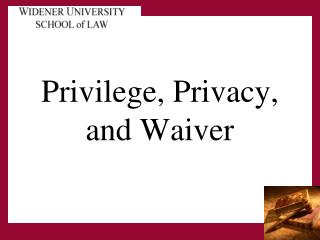 Privilege, Privacy,  and Waiver
