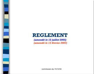 REGLEMENT (amendé le 12 juillet 2005) (amendé le 13 février 2007)