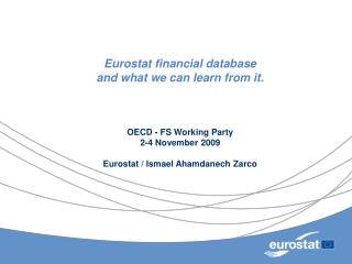 Eurostat financial database  and what we can learn from it.     OECD - FS Working Party 2-4 November 2009  Eurostat