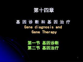 第十四章  基 因 诊 断 和 基 因 治 疗 Gene diagnosis and  Gene Therapy 第一节 基因诊断 第二节 基因治疗