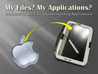 My Files? My Applications? Transferring  Mac Files  & Understanding  Applications