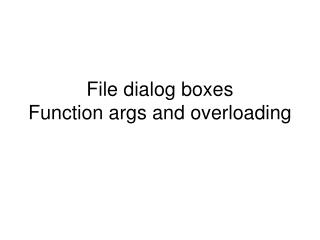 File dialog boxes Function args and overloading