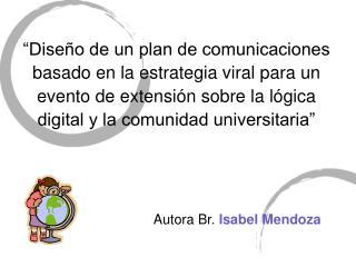 Autora Br. Isabel Mendoza