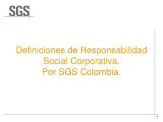 Definiciones de Responsabilidad Social Corporativa . Por SGS Colombia.