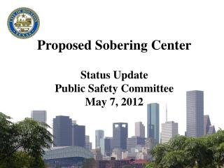 Proposed Sobering Center Status Update Public Safety Committee May 7, 2012