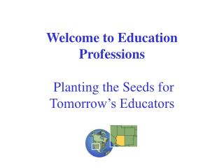 Welcome to Education Professions Planting the Seeds for Tomorrow's Educators