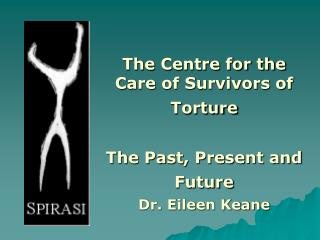 The Centre for the Care of Survivors of Torture The Past, Present and Future  Dr. Eileen Keane