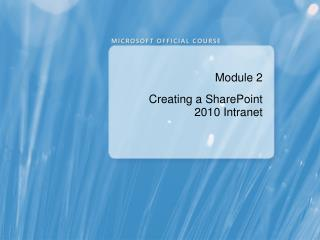 Module 2 Creating a SharePoint 2010 Intranet