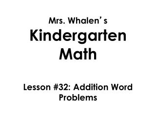 Mrs. Whalen ' s  Kindergarten Math Lesson  #32: Addition Word Problems