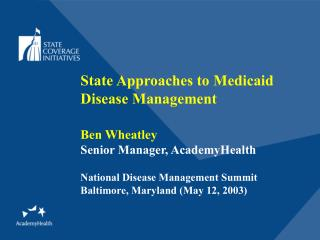 State Approaches to Medicaid Disease Management Ben Wheatley Senior Manager, AcademyHealth