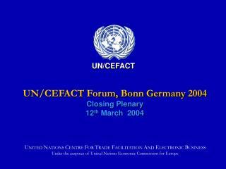 UN/CEFACT Forum, Bonn Germany 2004 Closing Plenary 12 th  March  2004