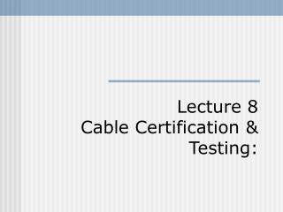 Lecture 8  Cable Certification & Testing: