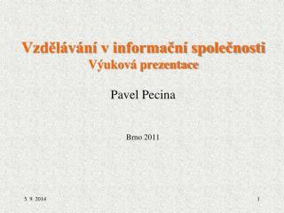 Vzdělávání v informační společnosti  Výuková prezentace Pavel Pecina Brno 2011