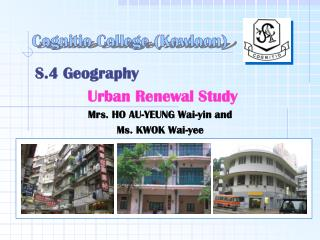 S.4 Geography  Urban Renewal Study Mrs. HO AU-YEUNG Wai-yin and  Ms. KWOK Wai-yee