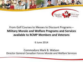 Commodore Mark B. Watson Director General Canadian Forces Morale and Welfare Services