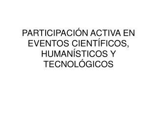 PARTICIPACIÓN ACTIVA EN EVENTOS CIENTÍFICOS, HUMANÍSTICOS Y  TECNOLÓGICOS