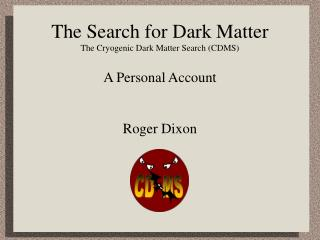 The Search for Dark Matter The Cryogenic Dark Matter Search (CDMS)