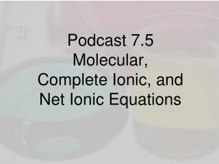 Podcast 7.5 Molecular,  Complete Ionic, and  Net Ionic Equations