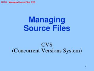 Managing Source Files CVS  (Concurrent Versions System)
