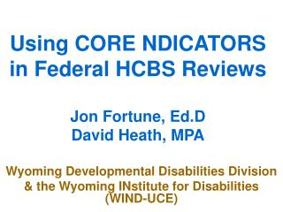 Using CORE NDICATORS in Federal HCBS Reviews  Jon Fortune, Ed.D David Heath, MPA
