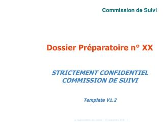 Dossier Préparatoire n° XX STRICTEMENT CONFIDENTIEL COMMISSION DE SUIVI Template V1.2