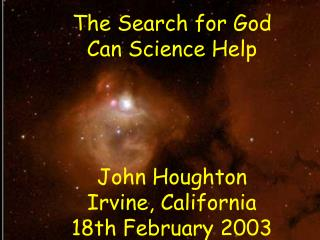 The Search for God Can Science Help John Houghton Irvine, California 18th February 2003