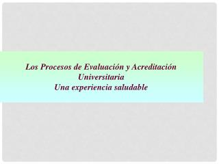 Los Procesos de Evaluación y Acreditación Universitaria  Una experiencia saludable