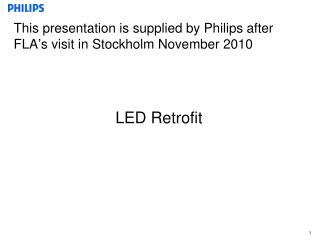 This presentation is supplied by Philips after FLA ' s visit in Stockholm November 2010