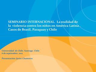 Universidad  de Chile. Santiago. Chile 6 de septiembre  2012 Presentación: Javier Chamorro