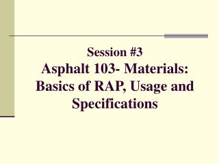 Session #3 Asphalt 103- Materials: Basics of RAP, Usage and Specifications