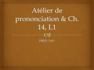 Atélier  de  prononciation  & Ch. 14, L1