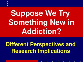 Suppose We Try  Something New in Addiction