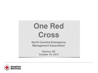 One Red Cross North Carolina Emergency Management Association Hickory, NC October 16, 2012