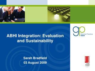 ABHI Integration: Evaluation and Sustainability Sarah Bradfield  03 August 2009
