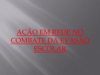 AÇÃO EM REDE NO COMBATE DA EVASÃO ESCOLAR