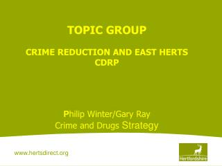 TOPIC GROUP CRIME REDUCTION AND EAST HERTS CDRP P hilip Winter/Gary Ray Crime and Drugs  Strategy